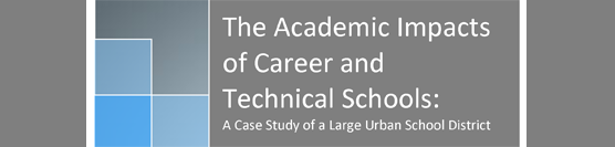 The Academic Impacts of Career and Technical Schools: A Case Study of a Large Urban School District
