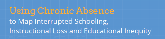 [REPORT] Using Chronic Absence to Map Interrupted Schooling, Instructional Loss, and Educational Inequity